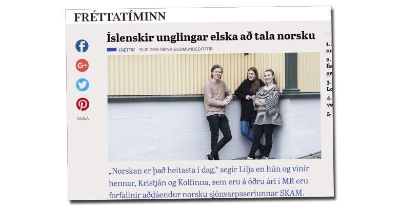 Den islandske gratisavisen Fréttatíminn melder om Skam-feber på Island. – Norsk er det heteste i dag, forteller tenåringen Lilja til avisen. Ungdommene slenger ofte norske fraser mellom seg, og har også begynt å chatte på norsk.